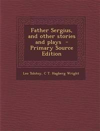 Father Sergius, and Other Stories and Plays - Primary Source Edition