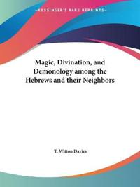 Magic, Divination and Demonology Among the Hebrews and Their Neighbors - 1898