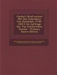 Goethe's Briefwechsel Mit Den Gebrüdern Von Humboldt. (1795-1832.): Im Auftrage Der Von Goethe'schen Familie