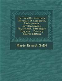 de L'Oreille, Anatomie Normale Et Comparee, Embryologie, Developpement, Physiologie, Pathologie, Hygiene - Primary Source Edition