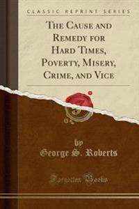 The Cause and Remedy for Hard Times, Poverty, Misery, Crime, and Vice (Classic Reprint)