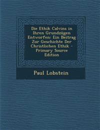 Die Ethik Calvins in Ihren Grundzugen Entworfen: Ein Beitrag Zur Geschichte Der Christlichen Ethik