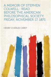 A Memoir of Stephen Colwell : Read Before the American Philosophical Society, Friday, November 17, 1871