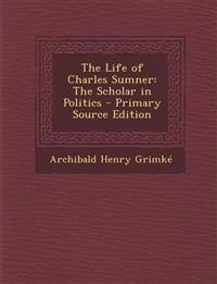 The Life of Charles Sumner: The Scholar in Politics - Primary Source Edition
