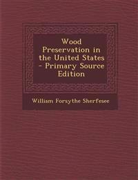Wood Preservation in the United States - Primary Source Edition