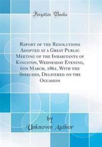 Report of the Resolutions Adopted at a Great Public Meeting of the Inhabitants of Kingston, Wednesday Evening, 6th March, 1861, With the Speeches, Delivered on the Occasion (Classic Reprint)
