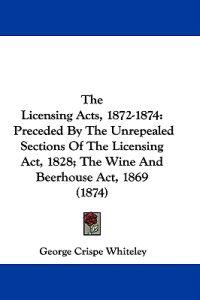 The Licensing Acts, 1872-1874: Preceded By The Unrepealed Sections Of The Licensing Act, 1828; The Wine And Beerhouse Act, 1869 (1874)