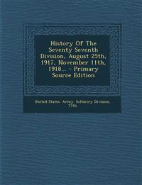 History Of The Seventy Seventh Division, August 25th, 1917, November 11th, 1918...