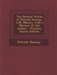 Poetical Works of Patrick Hannay: A.M. MDCXII; With a Memoir of the Author