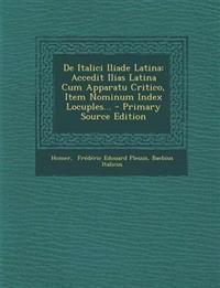 De Italici Iliade Latina: Accedit Ilias Latina Cum Apparatu Critico, Item Nominum Index Locuples...