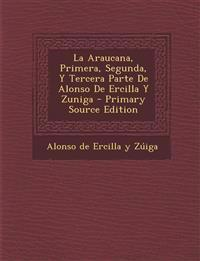 La Araucana, Primera, Segunda, Y Tercera Parte De Alonso De Ercilla Y Zuniga - Primary Source Edition