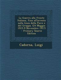 La Guerra alla fronte Italiana, fino all'arresto sulla linea della Piave e del Grappa. (24 Maggio 1915-9 Novembre 1917)  - Primary Source Edition