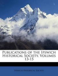 Publications of the Ipswich Historical Society, Volumes 13-15