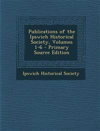 Publications of the Ipswich Historical Society, Volumes 1-6