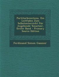 Partiturkenntniss, Ein Leitfaden Zum Selbstunterricht Fur Angehende Tonsetzer, Erster Band - Primary Source Edition