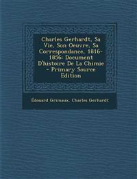 Charles Gerhardt, Sa Vie, Son Oeuvre, Sa Correspondance, 1816-1856: Document D'histoire De La Chimie