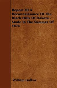 Report Of A Reconnaissance Of The Black Hills Of Dakota - Made In The Summer Of 1874