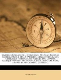 Gabrielis Kolinovics ...: Chronicon Militaris Equitum Templariorum, E Bullis Papalibus, Diplomatibus Regiis, Ceterisque Instrumentis Publicis, Tum Coa