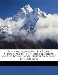 New Amsterdam And Its People: Studies, Social And Topographical, Of The Town Under Dutch And Early English Rule
