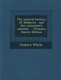 The Natural History of Selborne: And the Naturalist's Calendar - Primary Source Edition