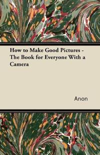How to Make Good Pictures - The Book for Everyone With a Camera
