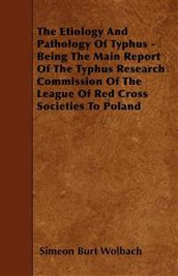 The Etiology And Pathology Of Typhus - Being The Main Report Of The Typhus Research Commission Of The League Of Red Cross Societies To Poland
