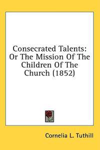 Consecrated Talents: Or The Mission Of The Children Of The Church (1852)