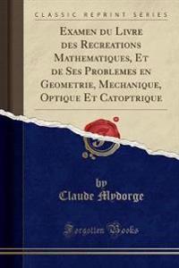 Examen du Livre des Recreations Mathematiques, Et de Ses Problemes en Geometrie, Mechanique, Optique Et Catoptrique (Classic Reprint)