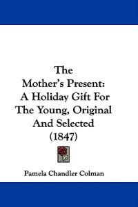 The Mother's Present: A Holiday Gift For The Young, Original And Selected (1847)