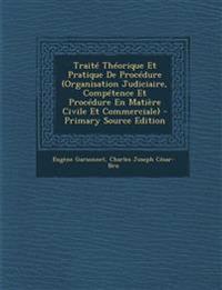 Traite Theorique Et Pratique de Procedure (Organisation Judiciaire, Competence Et Procedure En Matiere Civile Et Commerciale) - Primary Source Edition