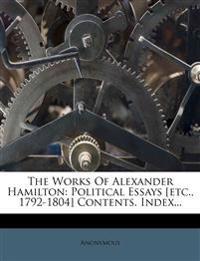 The Works Of Alexander Hamilton: Political Essays [etc., 1792-1804] Contents. Index...