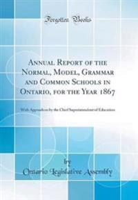 Annual Report of the Normal, Model, Grammar and Common Schools in Ontario, for the Year 1867