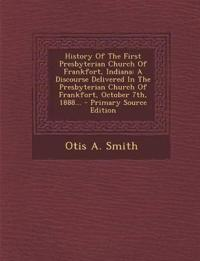 History Of The First Presbyterian Church Of Frankfort, Indiana: A Discourse Delivered In The Presbyterian Church Of Frankfort, October 7th, 1888...