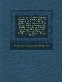 The Visit of the Tenant-Farmer Delegates to Canada in 1890: The Reports of Mr. W. Edwards, Ruthin, Wales, [And Others] on the Agricultural Resources O