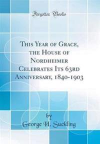 This Year of Grace, the House of Nordheimer Celebrates Its 63rd Anniversary, 1840-1903 (Classic Reprint)