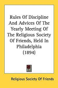 Rules of Discipline and Advices of the Yearly Meeting of the Religious Society of Friends, Held in Philadelphia