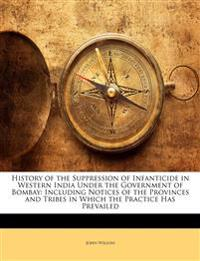 History of the Suppression of Infanticide in Western India Under the Government of Bombay: Including Notices of the Provinces and Tribes in Which the