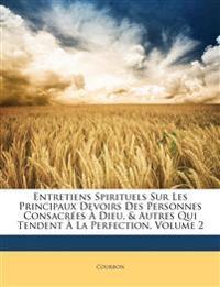 Entretiens Spirituels Sur Les Principaux Devoirs Des Personnes Consacrées À Dieu, & Autres Qui Tendent À La Perfection, Volume 2
