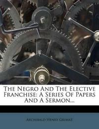 The Negro And The Elective Franchise: A Series Of Papers And A Sermon...