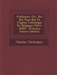 Guillaume 1Er, Roi Des Pays-Bas Et L'église Catholique En Belgique (1814-1830) - Primary Source Edition