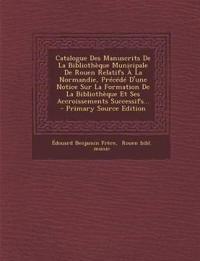 Catalogue Des Manuscrits de La Bibliotheque Municipale de Rouen Relatifs a la Normandie, Precede D'Une Notice Sur La Formation de La Bibliotheque Et S