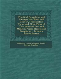 Practical Bungalows and Cottages for Town and Country: Perspective Views and Floor Plans of Two Hundred Low and Medium Priced Houses and Bungalows - P