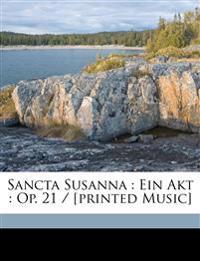 Sancta Susanna : Ein Akt : Op. 21 / [printed Music]