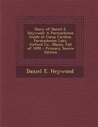 Diary of Daniel E. Heywood: A Parmachenee Guide at Camp Caribou, Parmachenee Lake, Oxford Co., Maine, Fall of 1890 - Primary Source Edition
