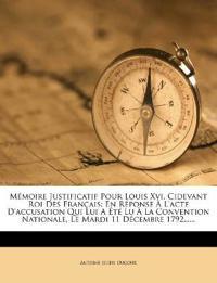 Memoire Justificatif Pour Louis XVI, Cidevant Roi Des Francais: En Reponse A L'Acte D'Accusation Qui Lui a Ete Lu a la Convention Nationale, Le Mardi