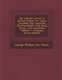 My colonial service in British Guiana, St. Lucia, Trinidad, Fiji, Australia, Newfoundland, And Hong Kong, with interludes Volume 1