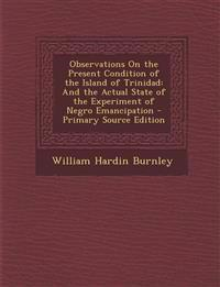 Observations on the Present Condition of the Island of Trinidad: And the Actual State of the Experiment of Negro Emancipation - Primary Source Edition