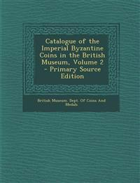 Catalogue of the Imperial Byzantine Coins in the British Museum, Volume 2 - Primary Source Edition