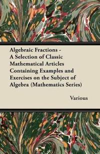 Algebraic Fractions - A Selection of Classic Mathematical Articles Containing Examples and Exercises on the Subject of Algebra (Mathematics Series)
