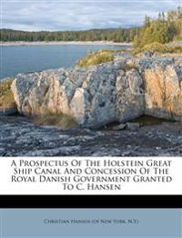 A Prospectus Of The Holstein Great Ship Canal And Concession Of The Royal Danish Government Granted To C. Hansen